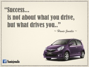 """Success..is not about what you drive, but what drives you.."""